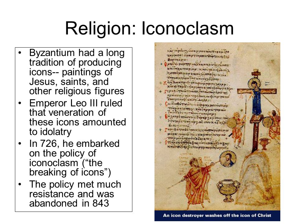 Religion: Iconoclasm Byzantium had a long tradition of producing icons-- paintings of Jesus, saints, and other religious figures.