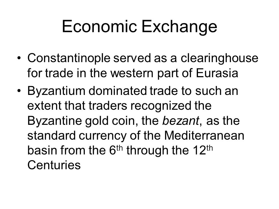 Economic Exchange Constantinople served as a clearinghouse for trade in the western part of Eurasia.
