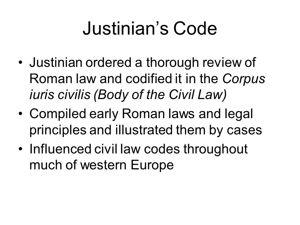 Justinian's Code Justinian ordered a thorough review of Roman law and codified it in the Corpus iuris civilis (Body of the Civil Law)
