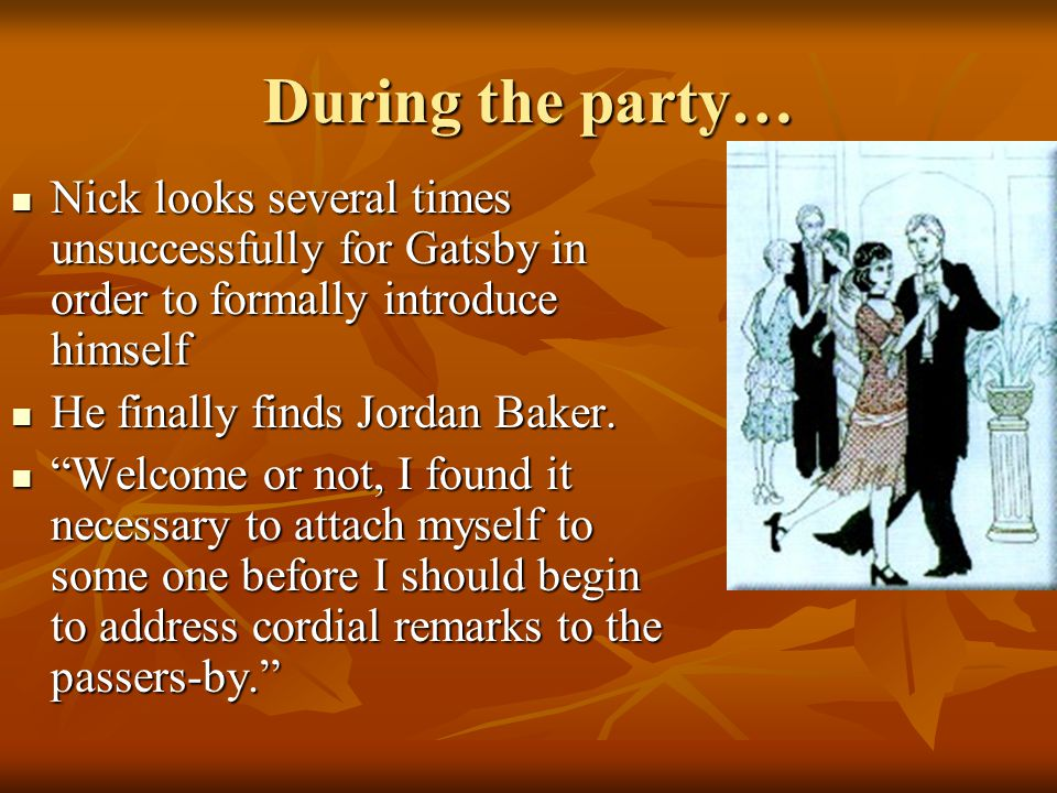 During the party… Nick looks several times unsuccessfully for Gatsby in order to formally introduce himself.