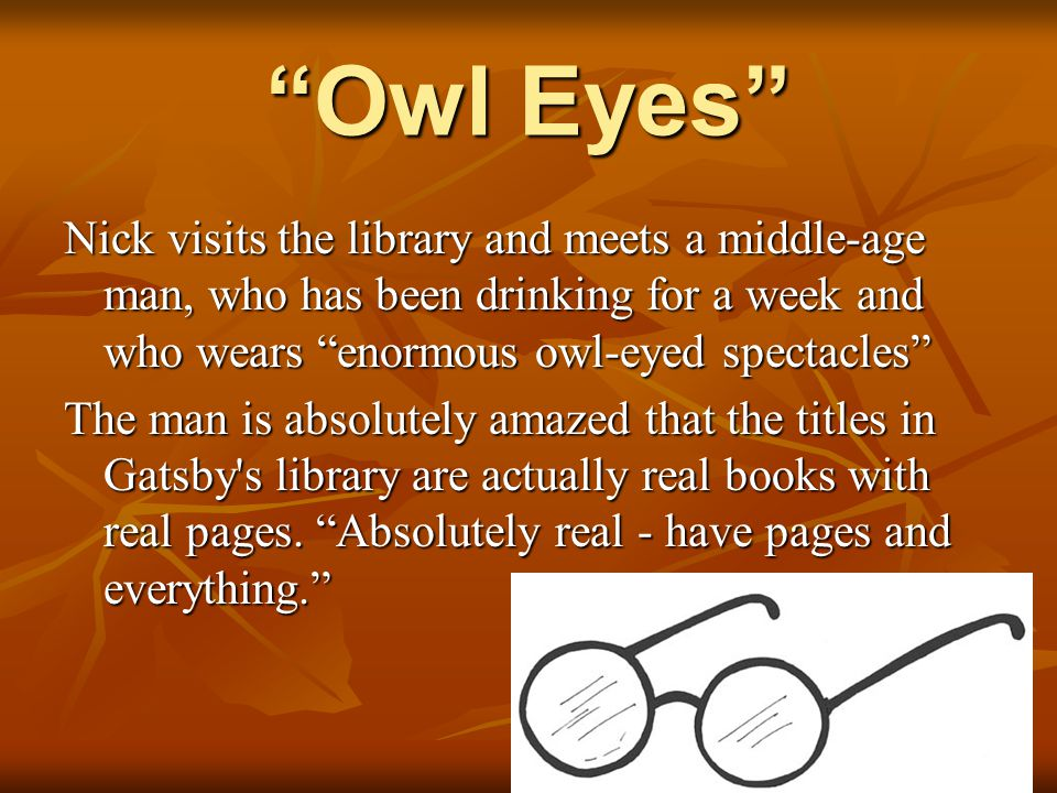 Owl Eyes Nick visits the library and meets a middle-age man, who has been drinking for a week and who wears enormous owl-eyed spectacles