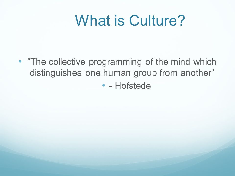 What is Culture The collective programming of the mind which distinguishes one human group from another