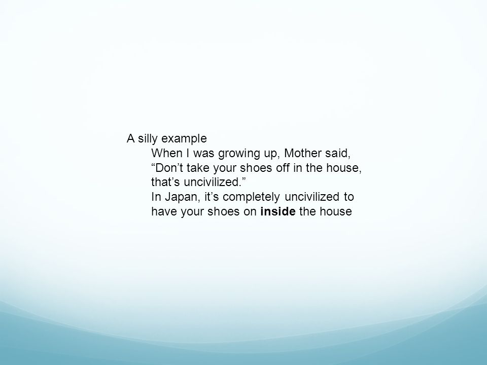 A silly example When I was growing up, Mother said, Don't take your shoes off in the house, that's uncivilized.
