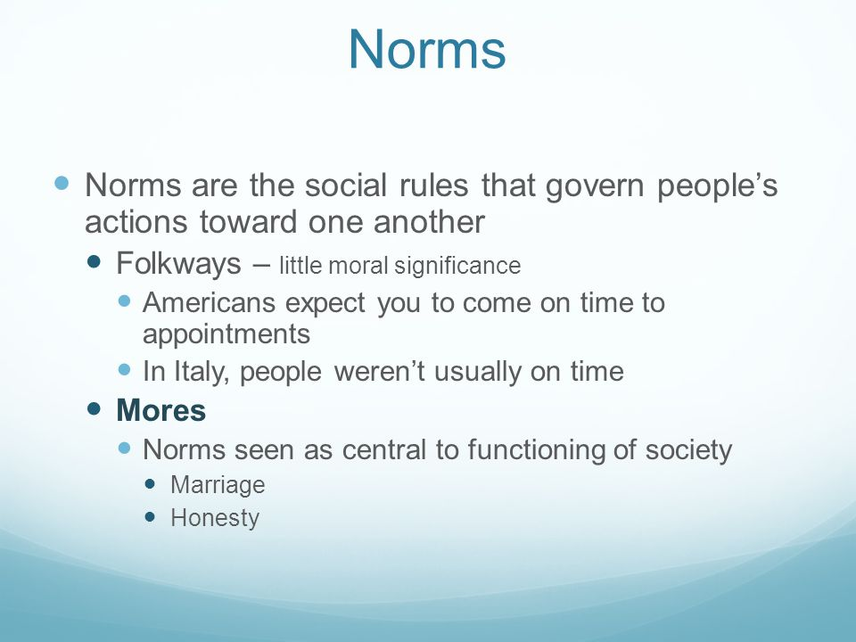 Norms Norms are the social rules that govern people's actions toward one another. Folkways – little moral significance.