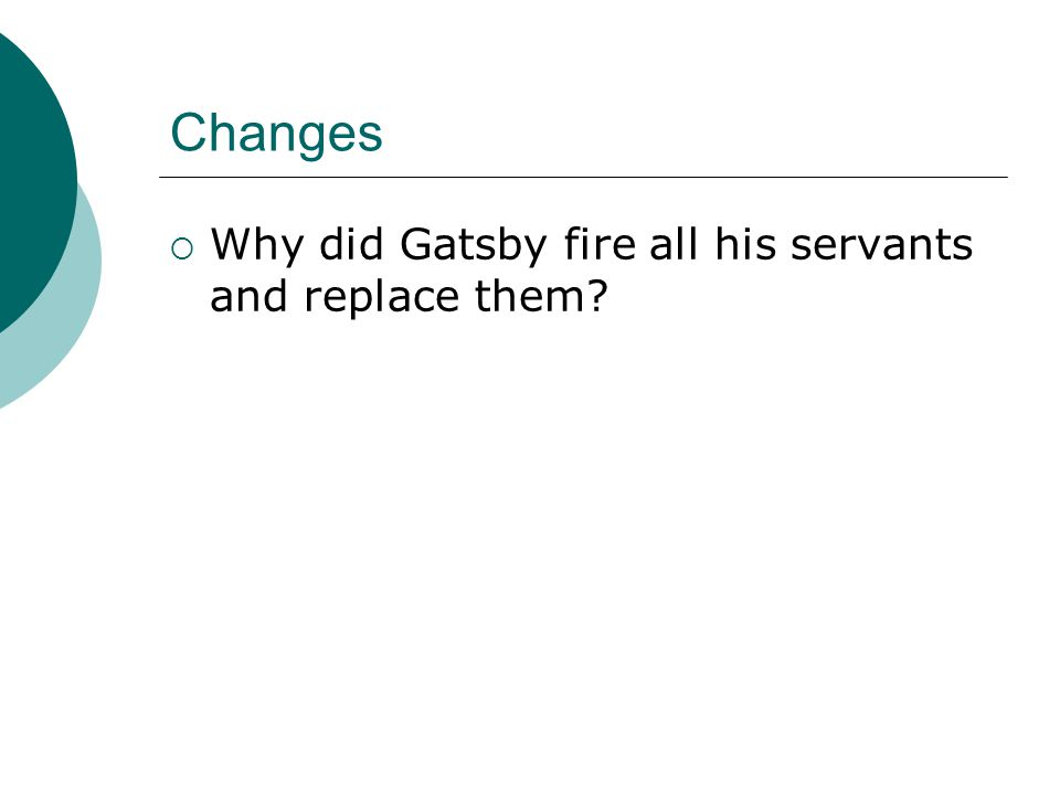 Changes Why did Gatsby fire all his servants and replace them