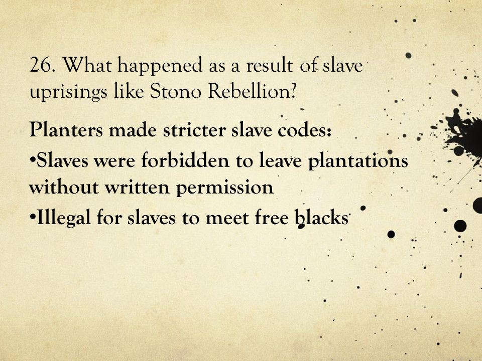 26. What happened as a result of slave uprisings like Stono Rebellion