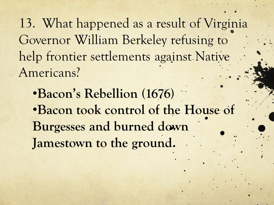 13. What happened as a result of Virginia Governor William Berkeley refusing to help frontier settlements against Native Americans