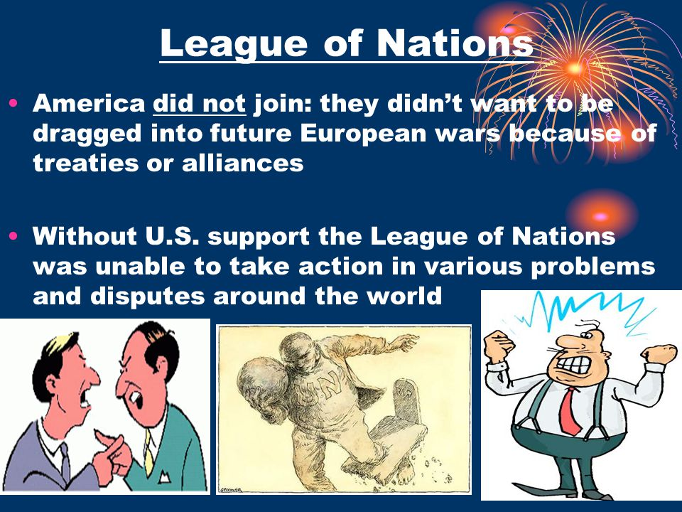 League of Nations America did not join: they didn't want to be dragged into future European wars because of treaties or alliances.