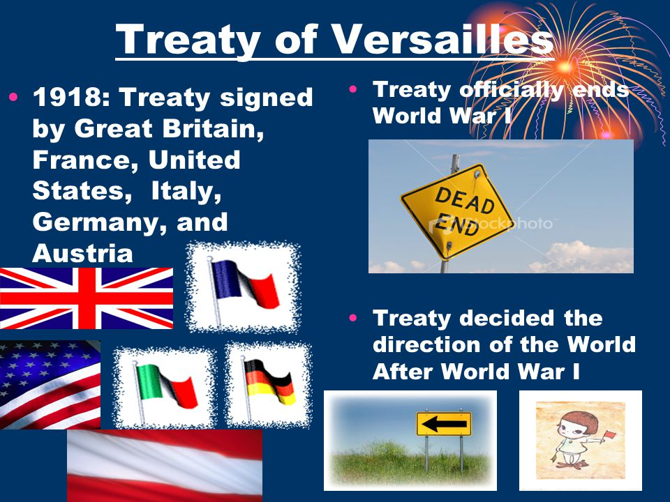 Treaty of Versailles Treaty officially ends World War I. 1918: Treaty signed by Great Britain, France, United States, Italy, Germany, and Austria.
