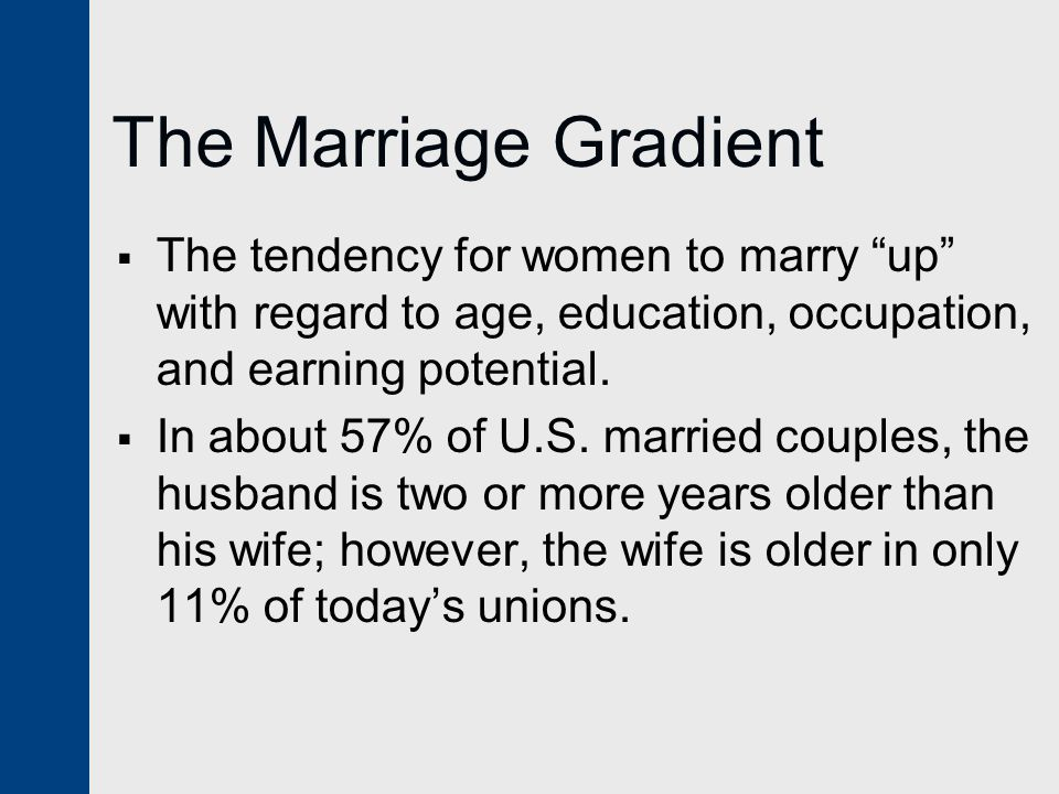 The Marriage Gradient The tendency for women to marry up with regard to age, education, occupation, and earning potential.
