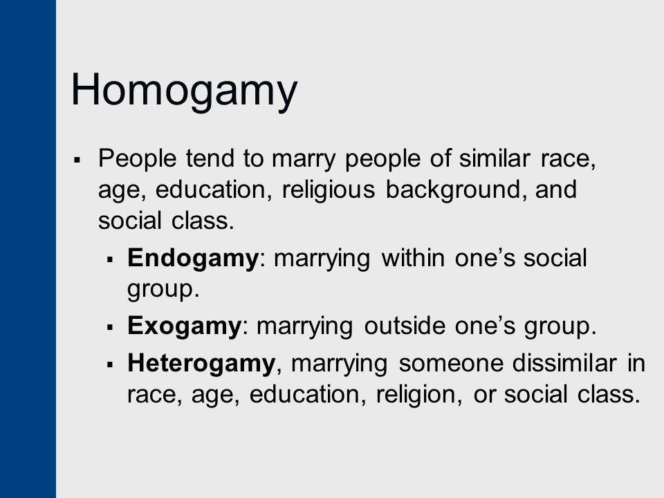 Homogamy People tend to marry people of similar race, age, education, religious background, and social class.