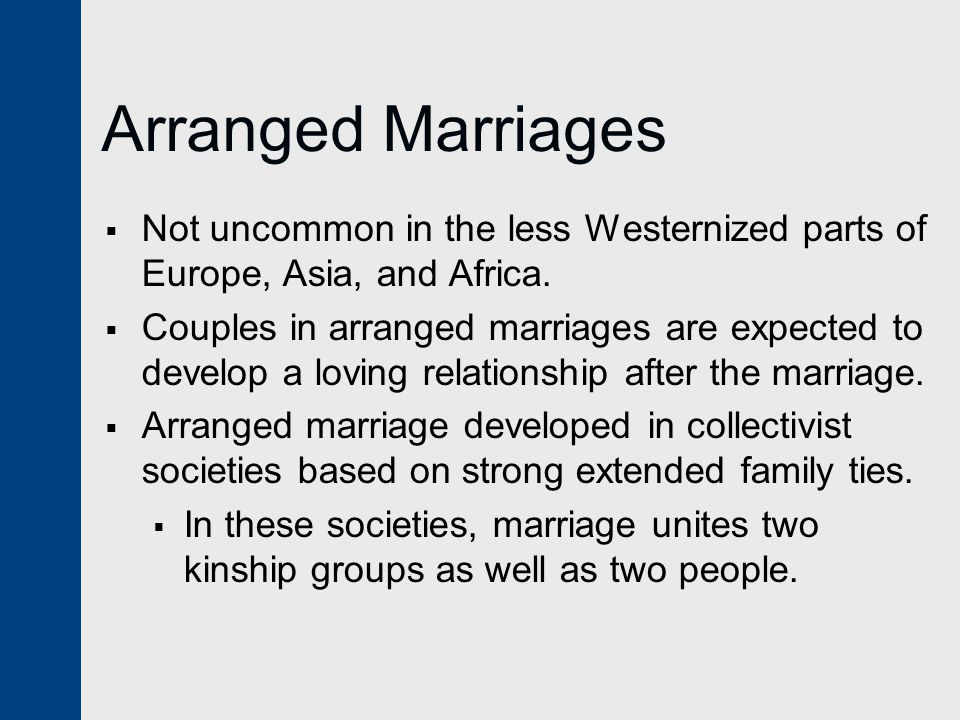 Arranged Marriages Not uncommon in the less Westernized parts of Europe, Asia, and Africa.