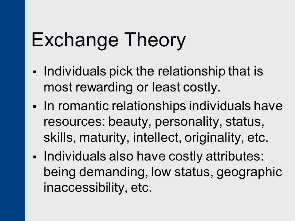 Exchange Theory Individuals pick the relationship that is most rewarding or least costly.