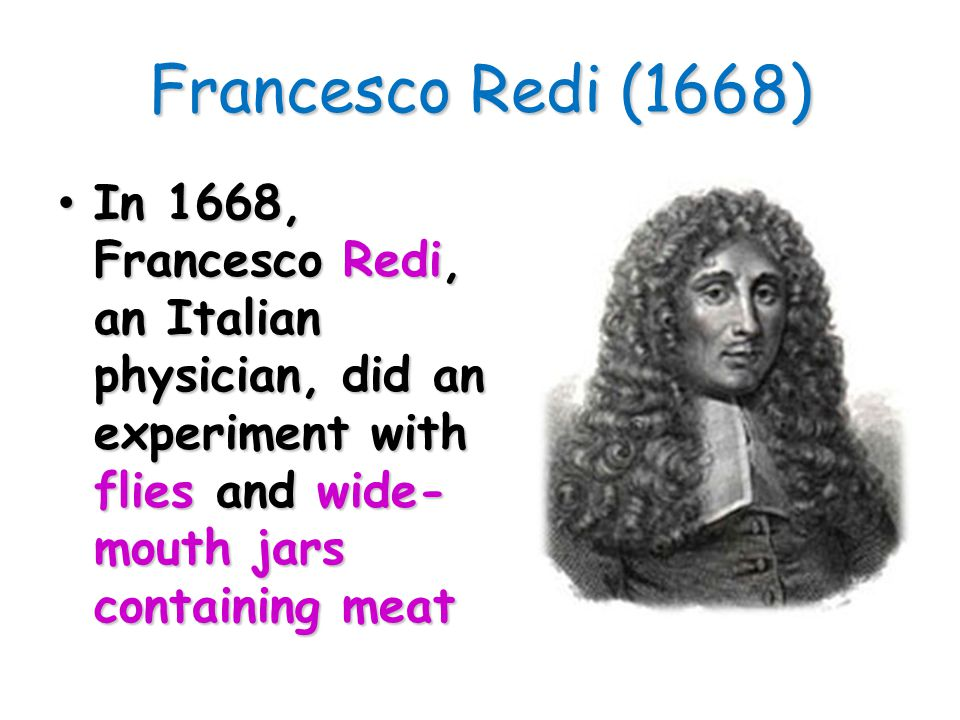 Francesco Redi (1668) In 1668, Francesco Redi, an Italian physician, did an experiment with flies and wide-mouth jars containing meat.
