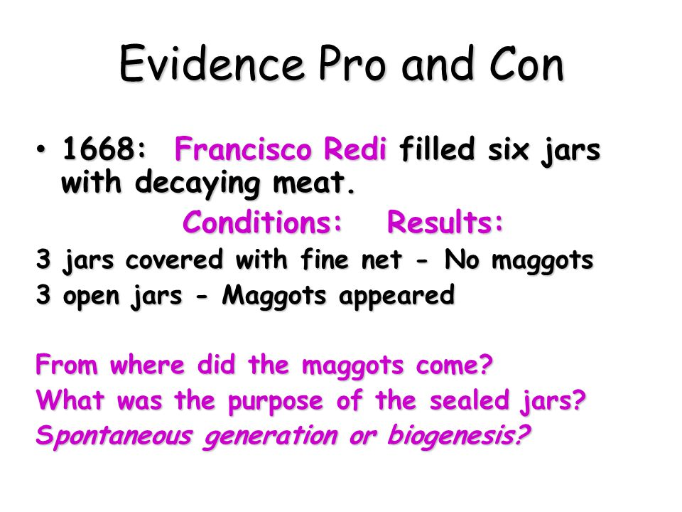 Evidence Pro and Con 1668: Francisco Redi filled six jars with decaying meat. Conditions: Results: