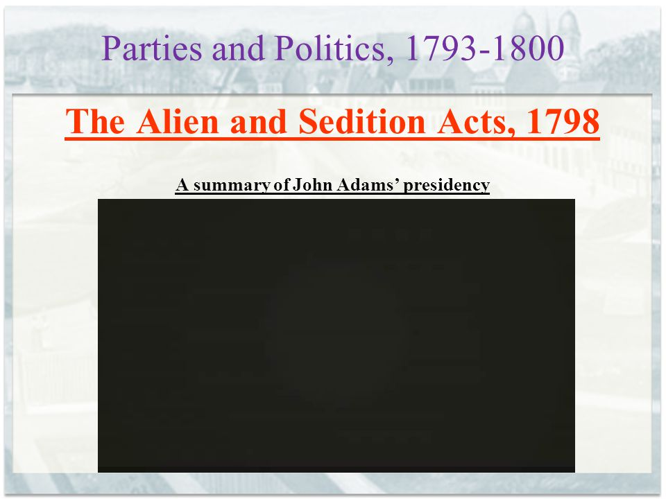 The Alien and Sedition Acts, 1798 A summary of John Adams' presidency