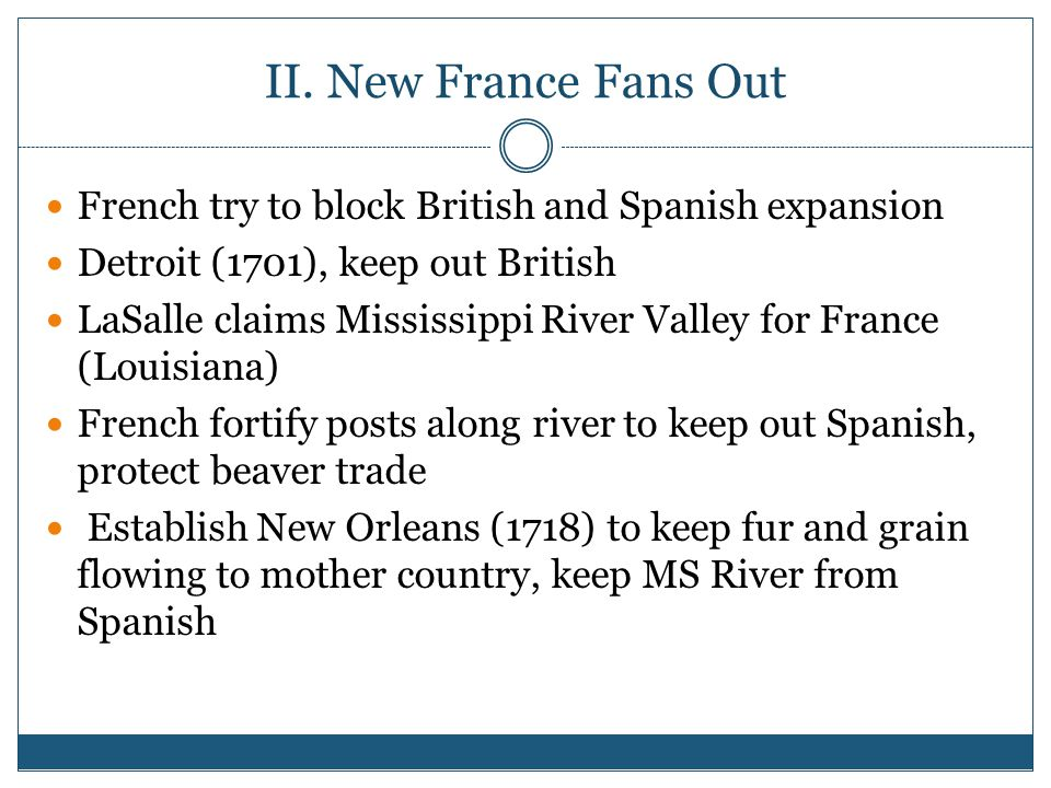II. New France Fans Out French try to block British and Spanish expansion. Detroit (1701), keep out British.