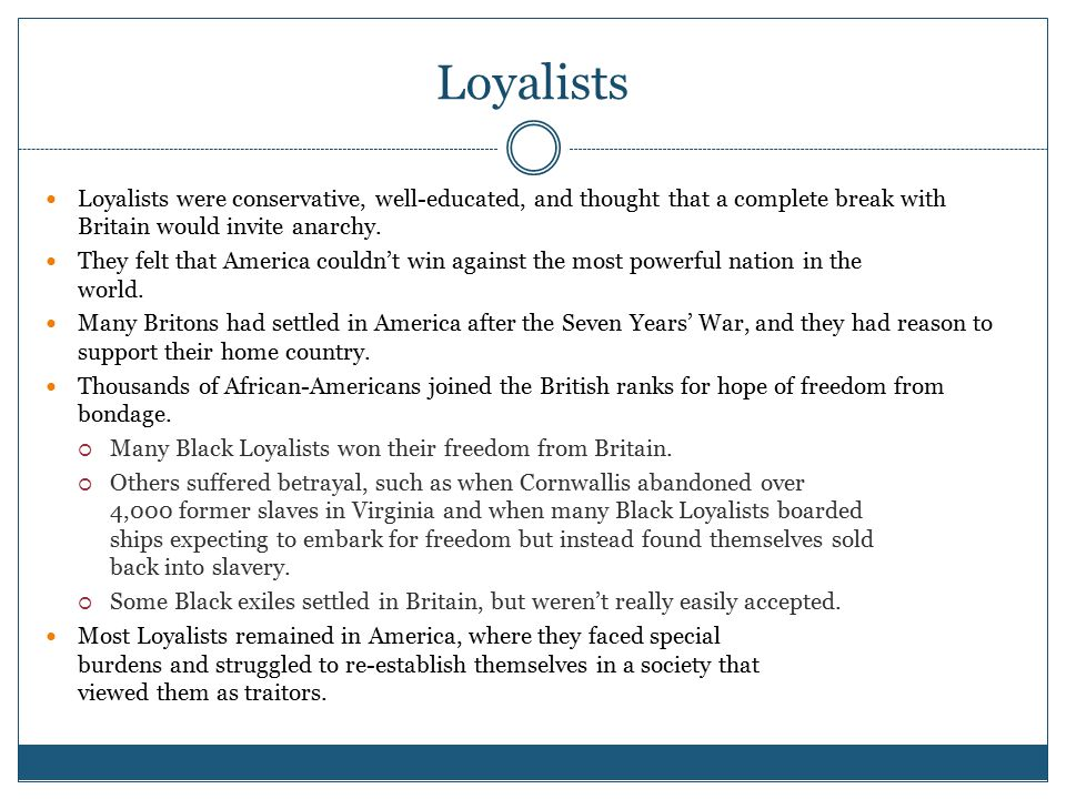 Loyalists Loyalists were conservative, well-educated, and thought that a complete break with Britain would invite anarchy.