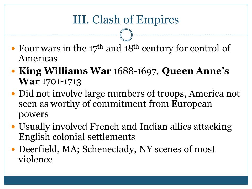 III. Clash of Empires Four wars in the 17th and 18th century for control of Americas. King Williams War 1688-1697, Queen Anne's War 1701-1713.