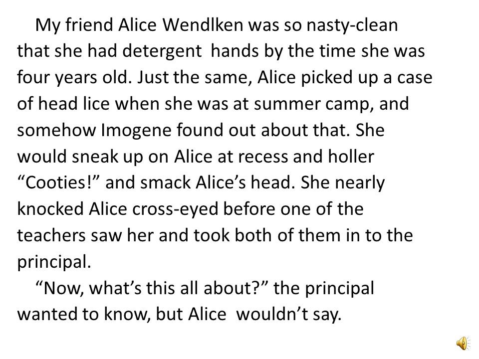 My friend Alice Wendlken was so nasty-clean that she had detergent hands by the time she was four years old.