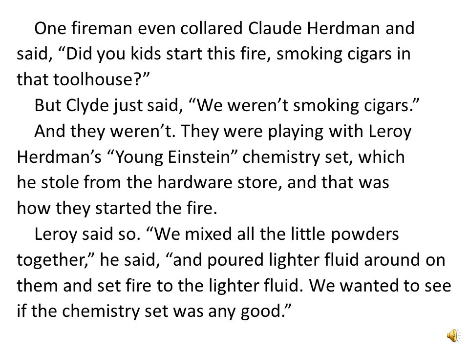 One fireman even collared Claude Herdman and said, Did you kids start this fire, smoking cigars in that toolhouse But Clyde just said, We weren't smoking cigars. And they weren't.