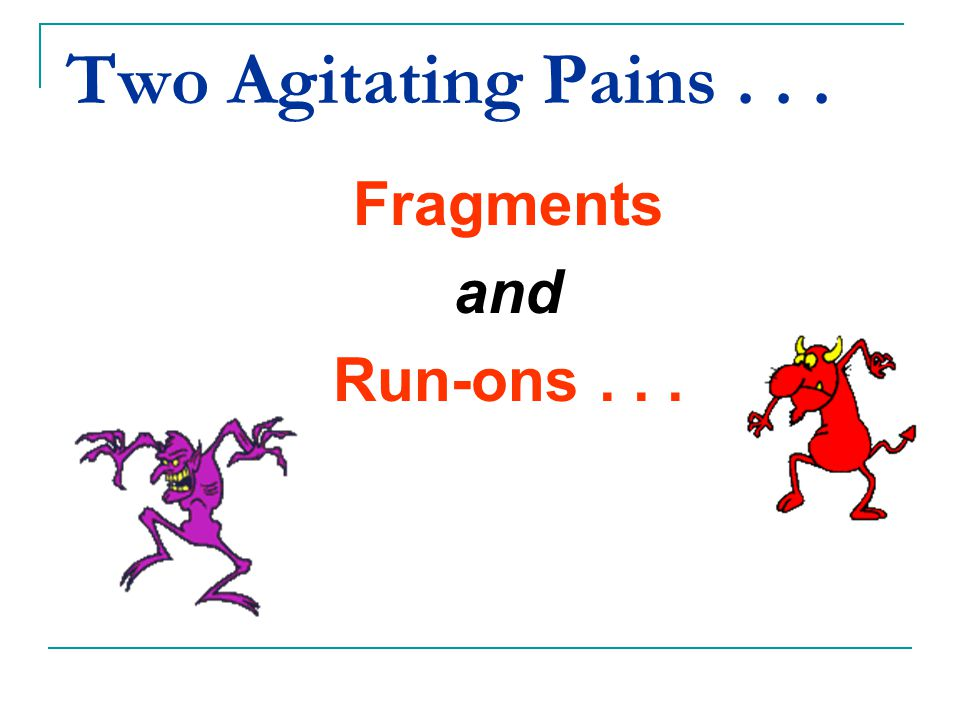 Two Agitating Pains . . . Fragments and Run-ons . . .