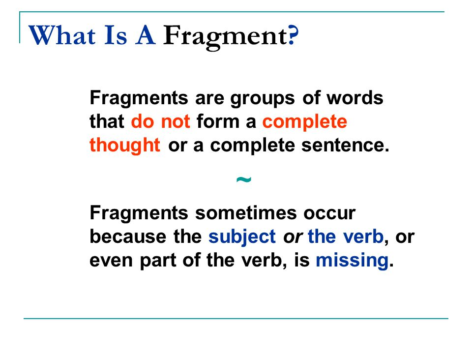 What Is A Fragment Fragments are groups of words that do not form a complete thought or a complete sentence.