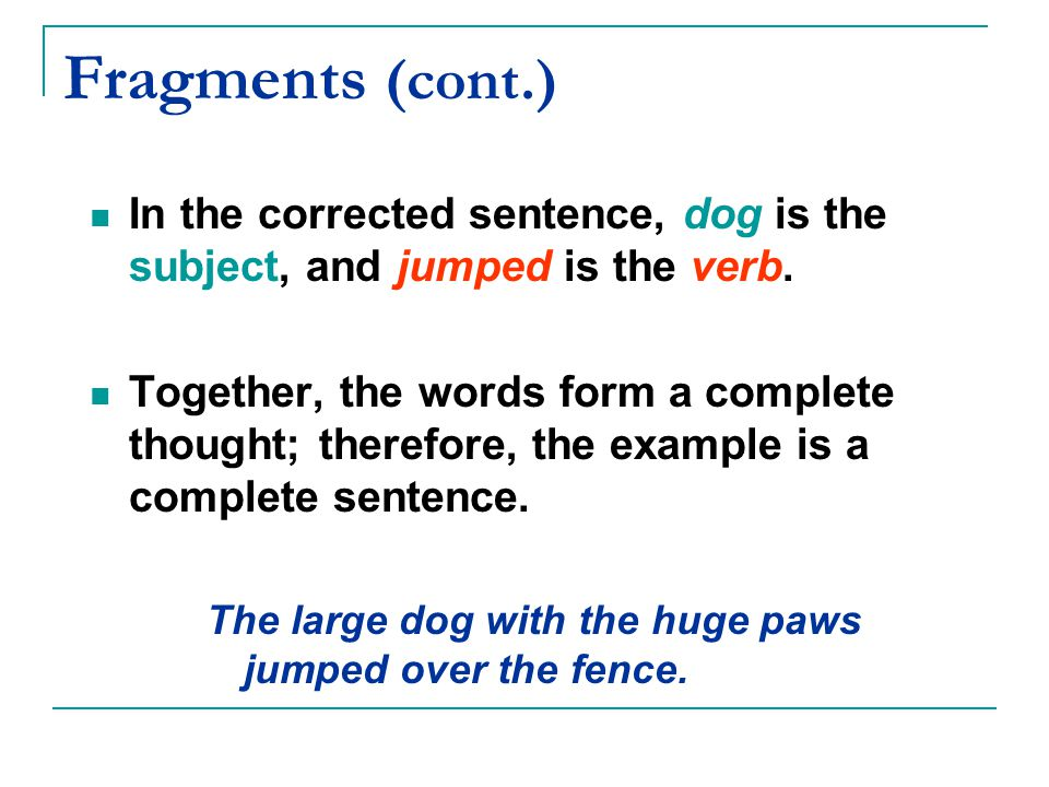 Fragments (cont.) In the corrected sentence, dog is the subject, and jumped is the verb.