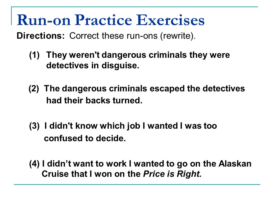 Run-on Practice Exercises Directions: Correct these run-ons (rewrite).