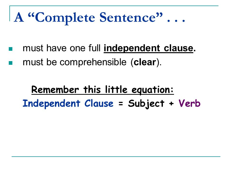 A Complete Sentence . . . must have one full independent clause.