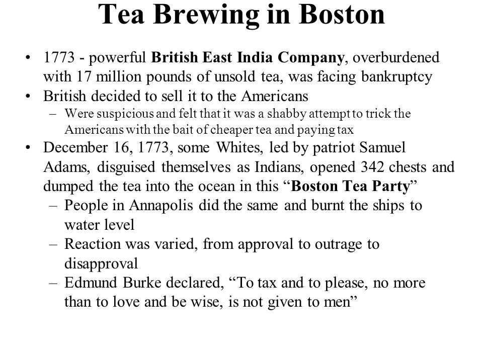 Tea Brewing in Boston 1773 - powerful British East India Company, overburdened with 17 million pounds of unsold tea, was facing bankruptcy.