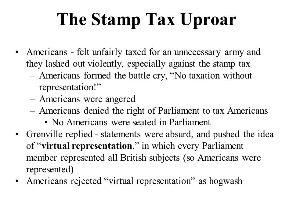 The Stamp Tax Uproar Americans - felt unfairly taxed for an unnecessary army and they lashed out violently, especially against the stamp tax.