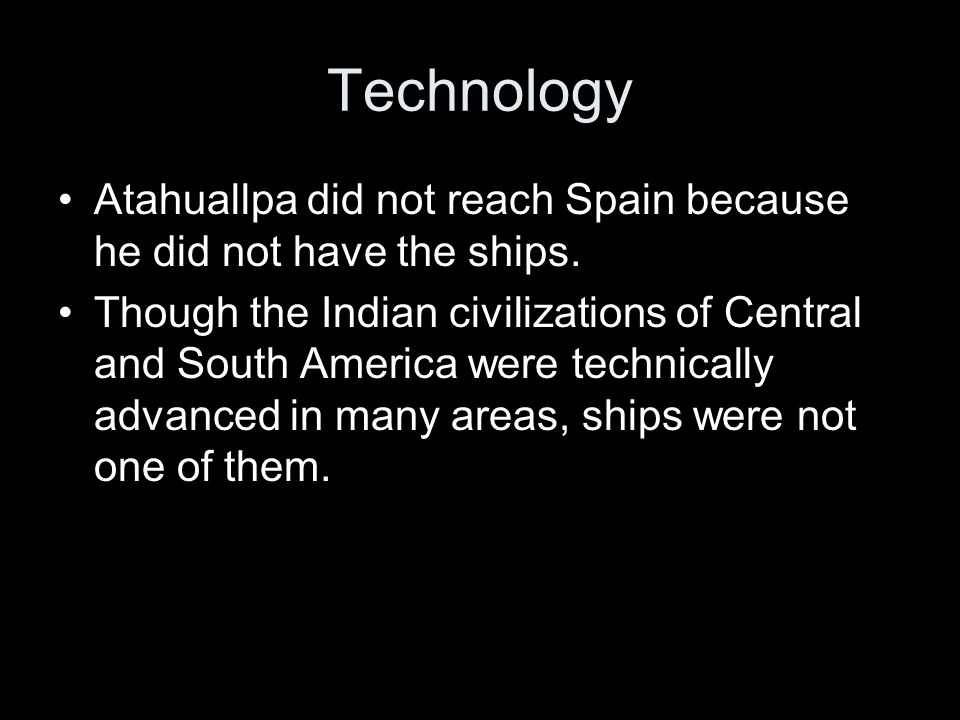 Technology Atahuallpa did not reach Spain because he did not have the ships.