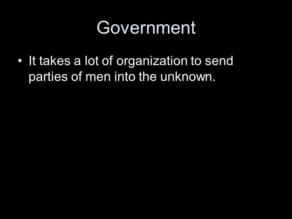 Government It takes a lot of organization to send parties of men into the unknown.