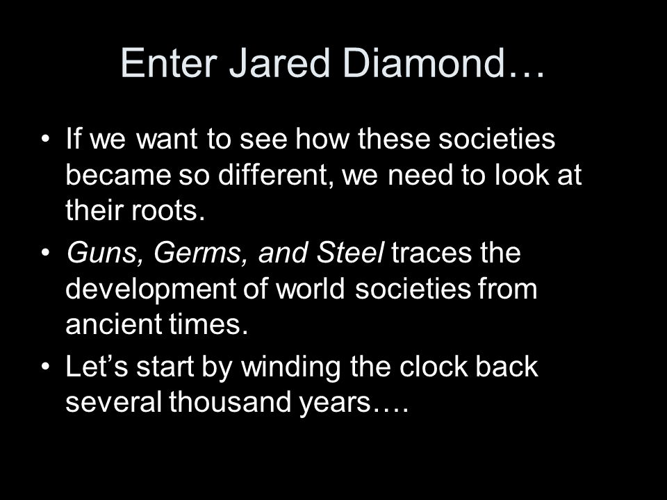Enter Jared Diamond… If we want to see how these societies became so different, we need to look at their roots.