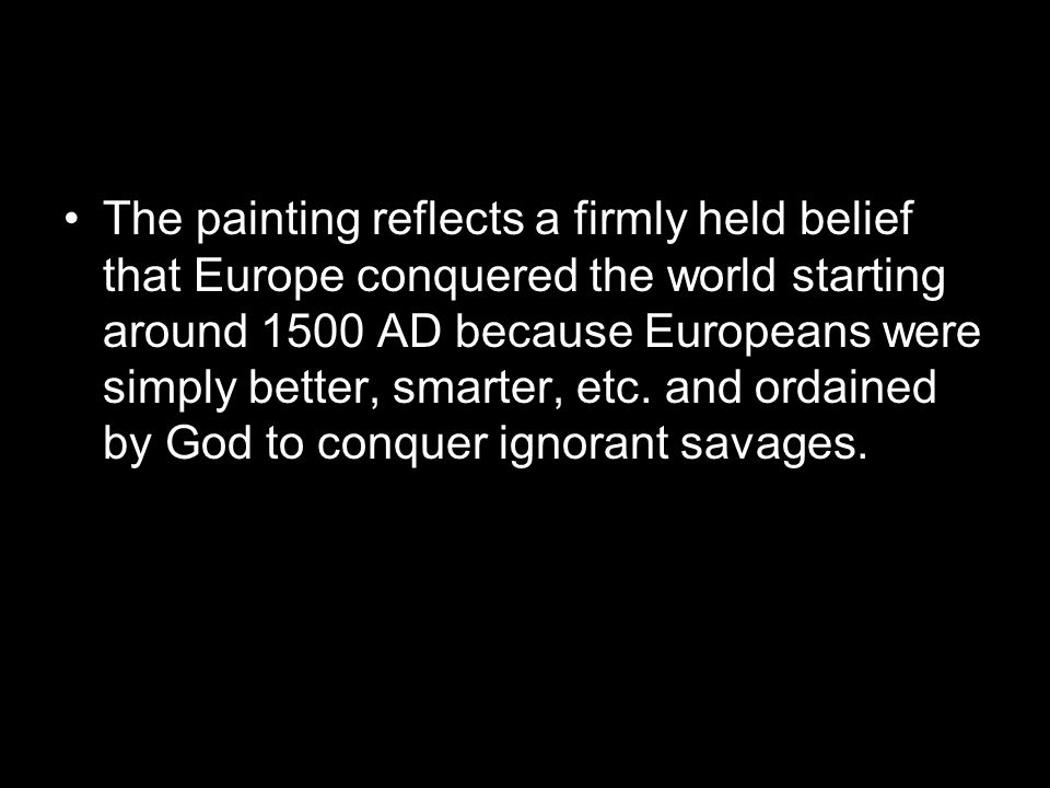 The painting reflects a firmly held belief that Europe conquered the world starting around 1500 AD because Europeans were simply better, smarter, etc.
