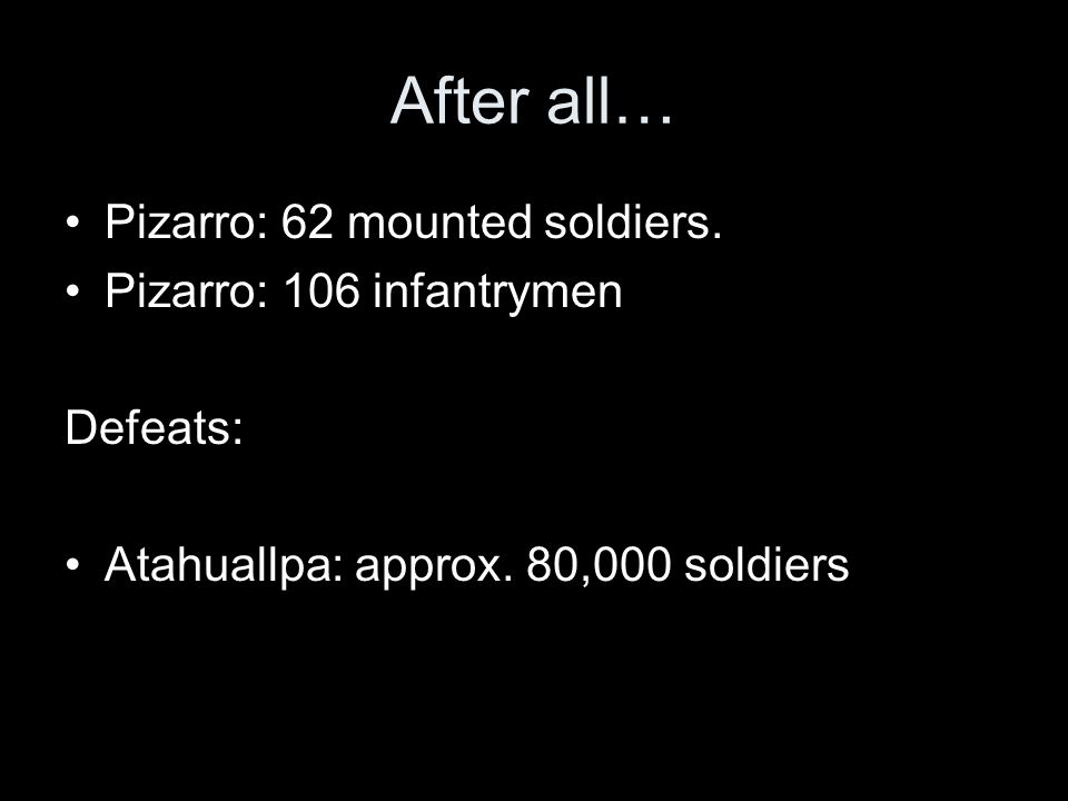 After all… Pizarro: 62 mounted soldiers. Pizarro: 106 infantrymen