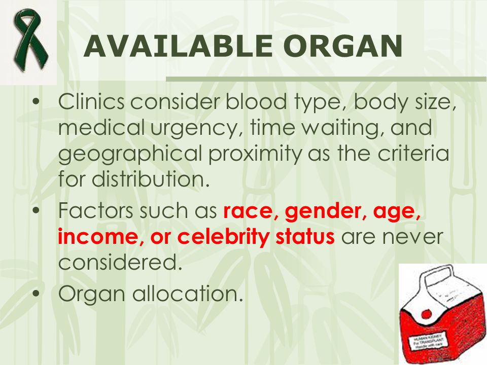AVAILABLE ORGAN Clinics consider blood type, body size, medical urgency, time waiting, and geographical proximity as the criteria for distribution.