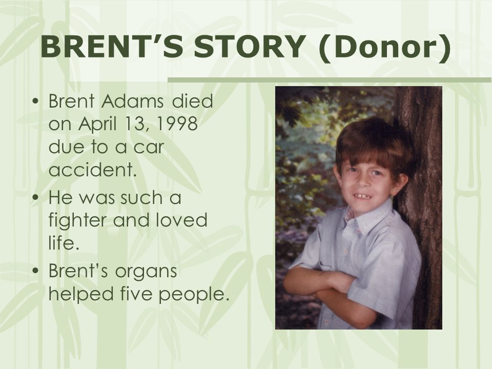BRENT'S STORY (Donor) Brent Adams died on April 13, 1998 due to a car accident. He was such a fighter and loved life.