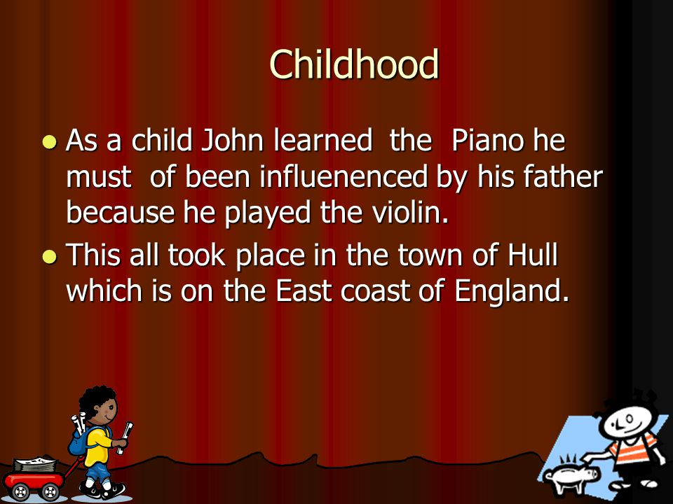 Childhood As a child John learned the Piano he must of been influenenced by his father because he played the violin.