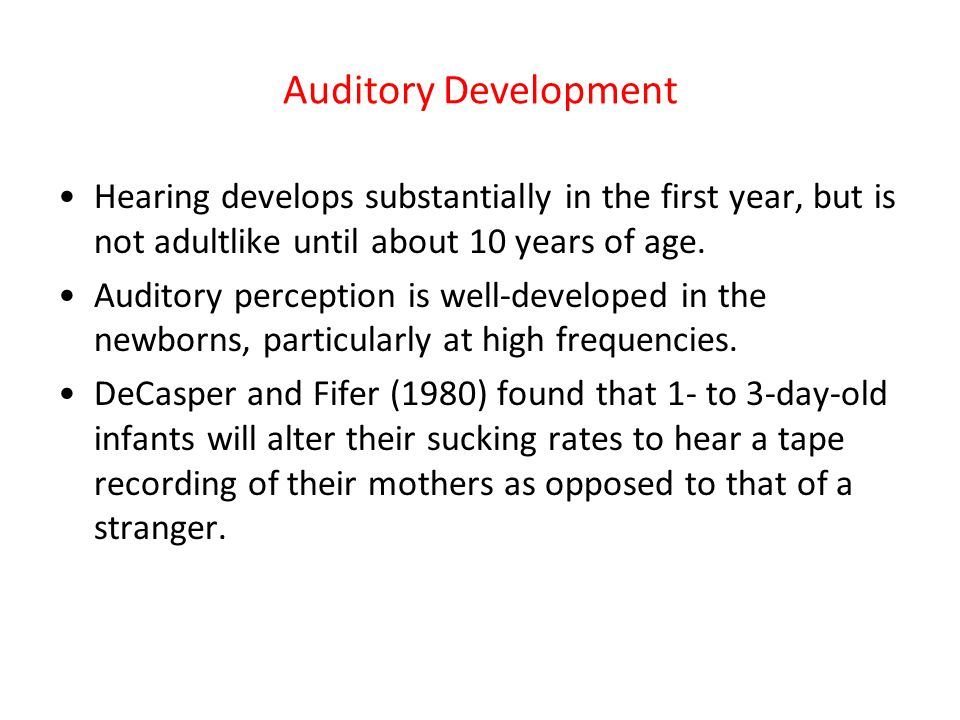 Auditory Development Hearing develops substantially in the first year, but is not adultlike until about 10 years of age.