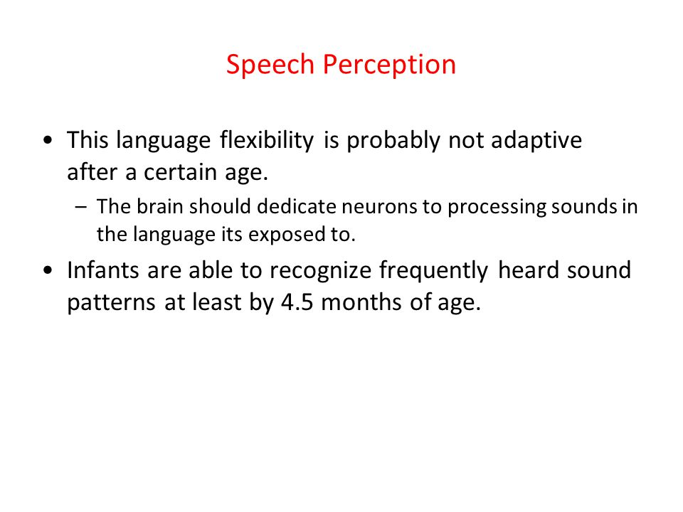 Speech Perception This language flexibility is probably not adaptive after a certain age.