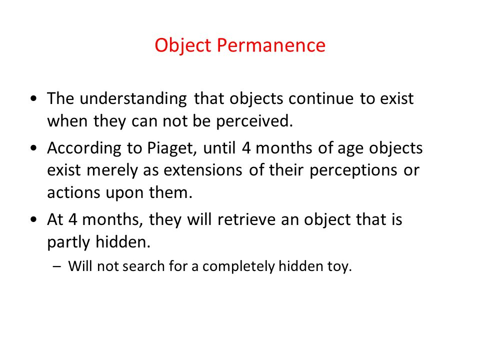Object Permanence The understanding that objects continue to exist when they can not be perceived.