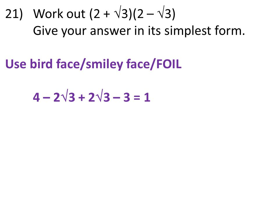 21) Work out (2 + 3)(2 – 3) Give your answer in its simplest form. Use bird face/smiley face/FOIL.