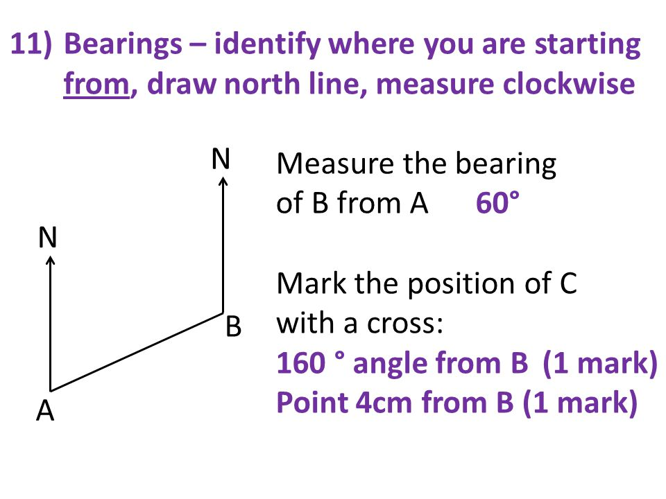 Bearings – identify where you are starting from, draw north line, measure clockwise
