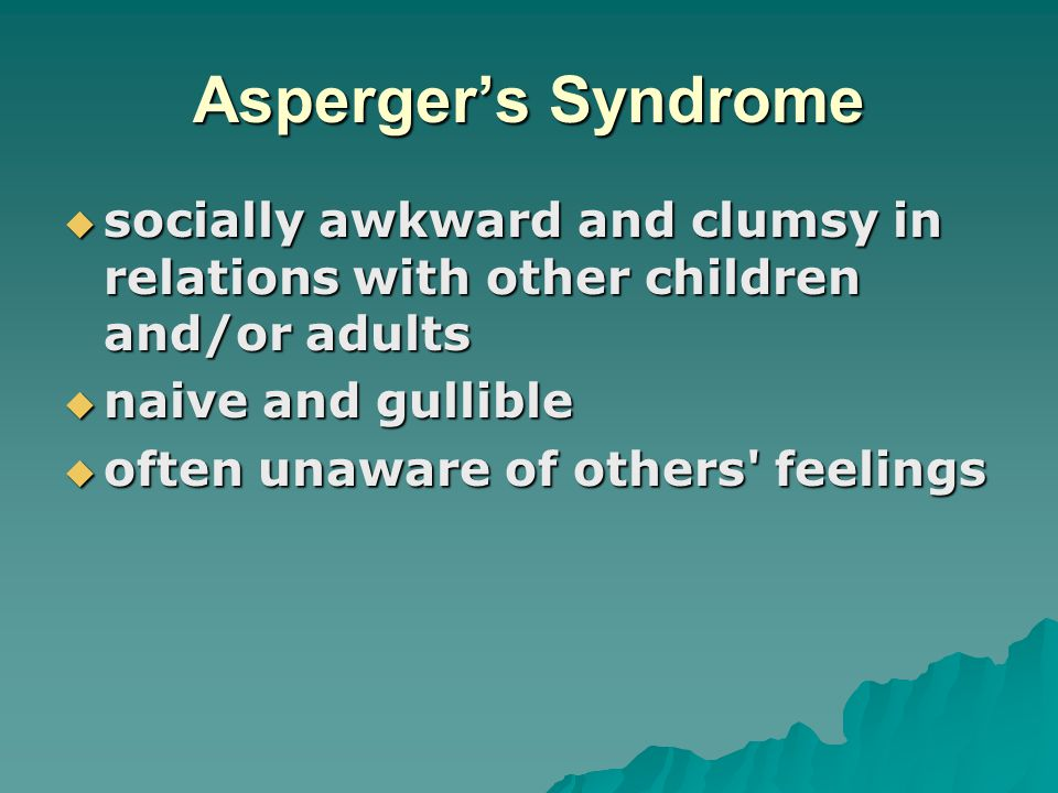Asperger's Syndrome socially awkward and clumsy in relations with other children and/or adults. naive and gullible.