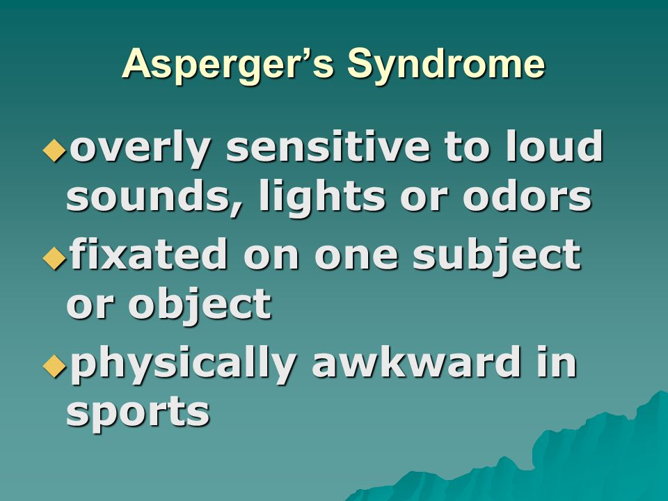 Asperger's Syndrome overly sensitive to loud sounds, lights or odors. fixated on one subject or object.