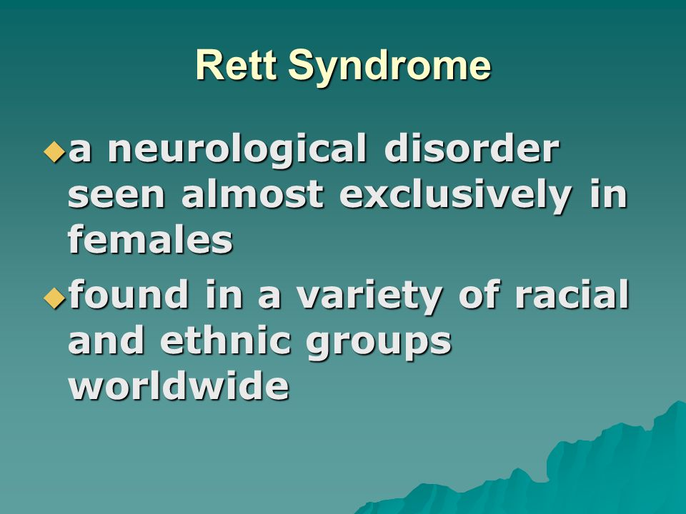 Rett Syndrome a neurological disorder seen almost exclusively in females.