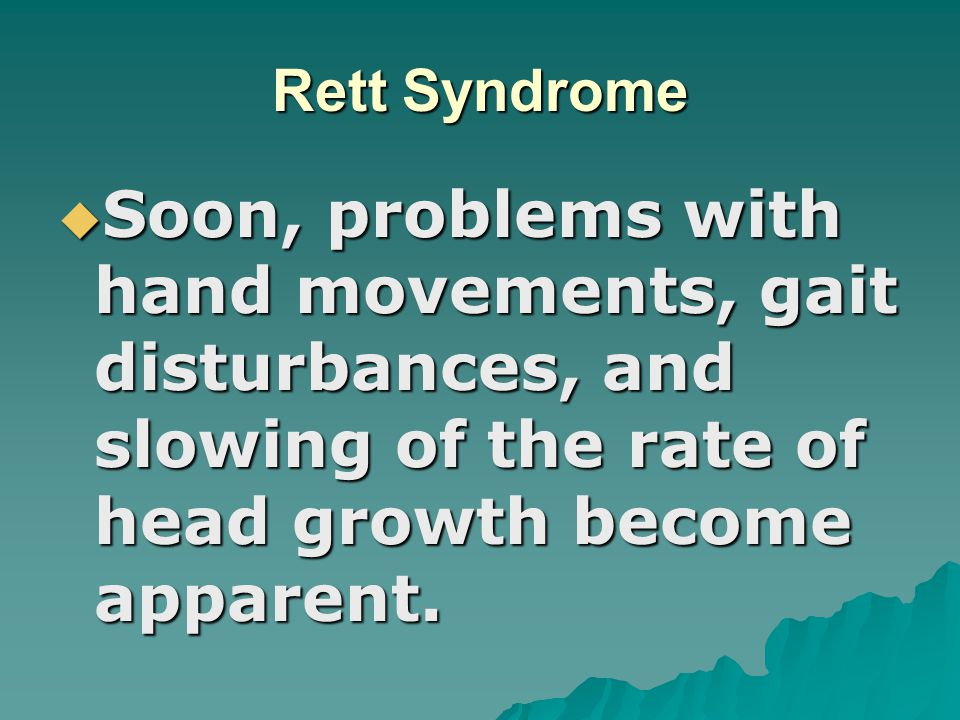 Rett Syndrome Soon, problems with hand movements, gait disturbances, and slowing of the rate of head growth become apparent.