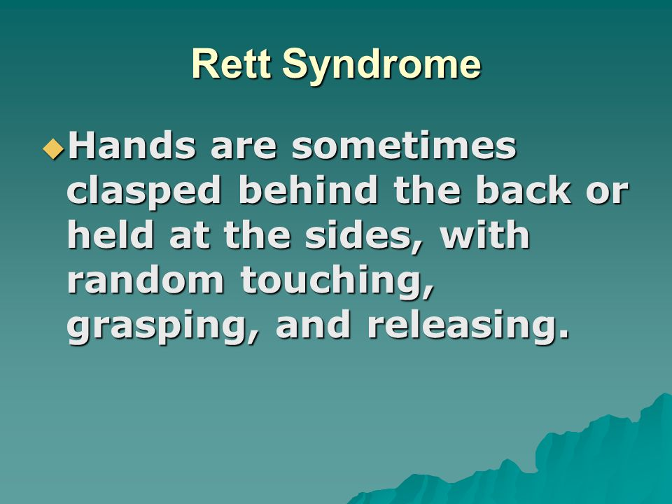 Rett Syndrome Hands are sometimes clasped behind the back or held at the sides, with random touching, grasping, and releasing.